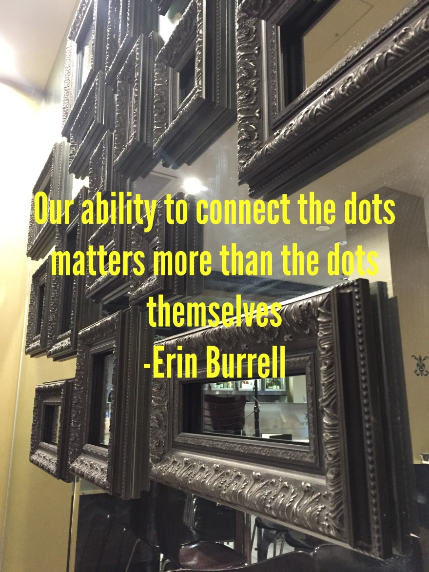 Our ability to connect the dots matters more than the dots themselves Erin Burrell